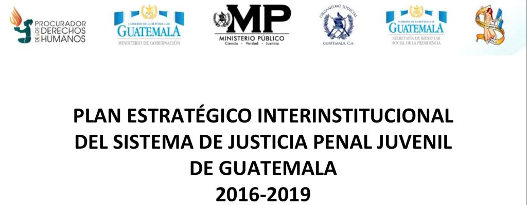 PLAN ESTRATÉGICO INTERINSTITUCIONAL DEL SISTEMA DE JUSTICIA PENAL JUVENIL DE GUATEMALA 2016-2019